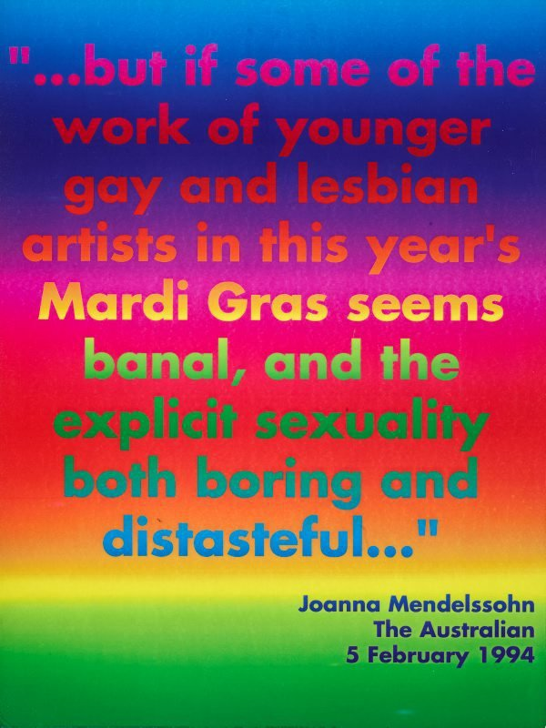"""...but if some of the work of younger gay and lesbian artists in this year's Mardi Gras seems banal, and the explicit sexuality both boring and distasteful..."" Joanna Mendelssohn, 'The Australian', 5 February 1994, (1994), Rainbow aphorism by David McDiarmid"